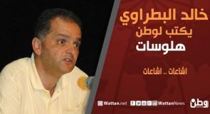 خالد بطراوي يكتب لـوطن: اشاعات .. اشاعات