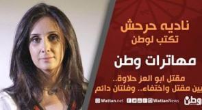 نادية حرحش تكتب لـوطن: مقتل ابو العز حلاوة.. بين مقتل واختفاء.. وفلتان دائم
