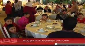 بالفيديو... افطار جماعي لذوي الاحتياجات الخاصة في رام الله