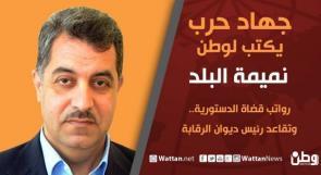 جهاد حرب يكتب لـوطن: رواتب قضاة الدستورية.. وتقاعد رئيس ديوان الرقابة
