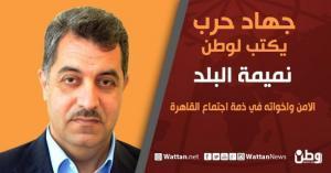 """جهاد حرب يكتب لـ""""وطن"""": الامن واخواته في ذمة اجتماع القاهرة"""