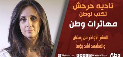 نادية حرحش تكتب لـوطن: العشر الاواخر من رمضان والمشهد اشد بؤساً