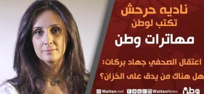 نادية حرحش تكتب لوطن مهاترات وطن .. اعتقال الصحفي جهاد بركات: هل هناك من يدق على الخزان ؟