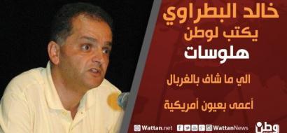 خالد بطراوي يكتب لـوطن: اللي ما شاف بالغربال.. أعمى بعيون أمريكية