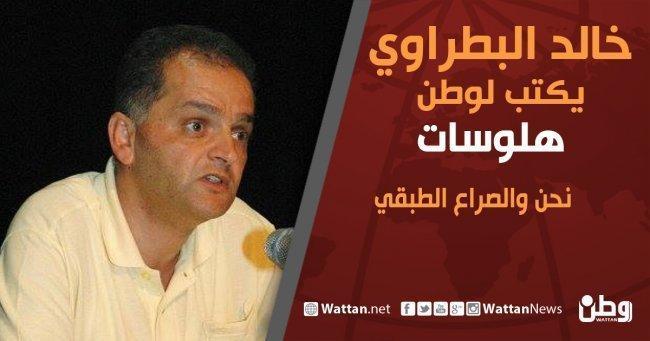 """خالد بطراوي يكتب لـ""""وطن"""": نحن والصراع الطبقي"""