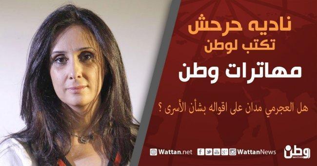 نادية حرحش تكتب لوطن: هل العجرمي مدان على اقواله بشأن الأسرى ؟